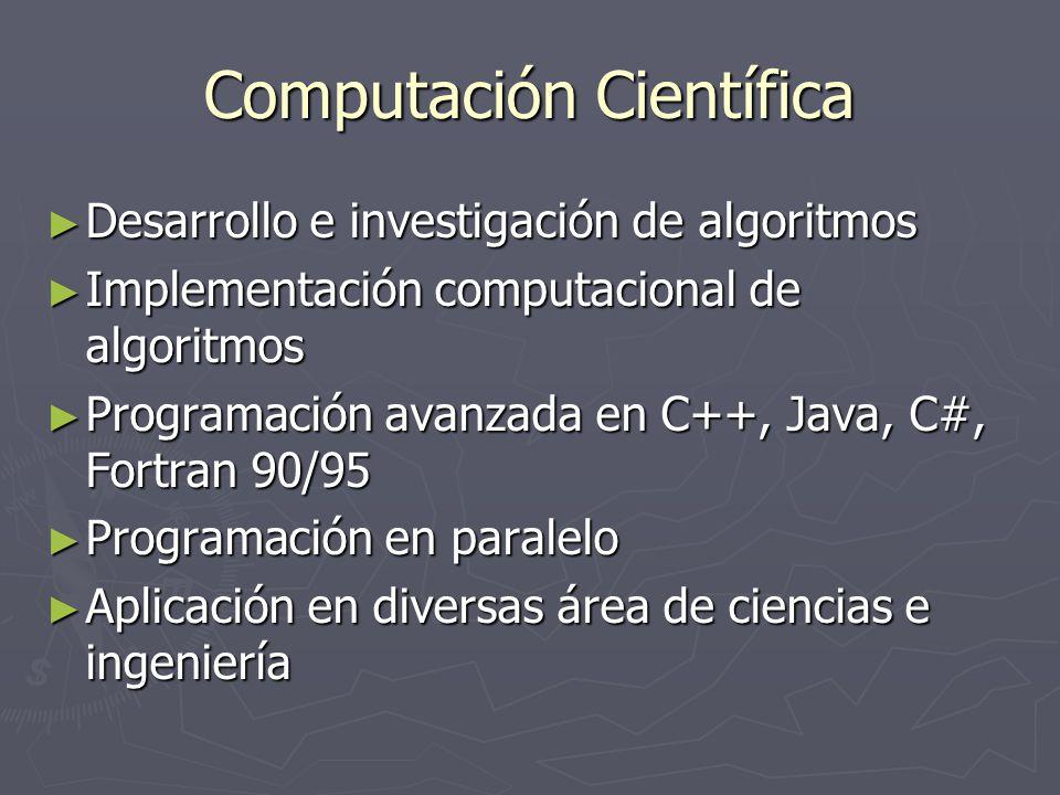 Computación Científica Desarrollo e investigación de algoritmos Desarrollo e investigación de algoritmos Implementación computacional de algoritmos Implementación computacional de algoritmos Programación avanzada en C++, Java, C#, Fortran 90/95 Programación avanzada en C++, Java, C#, Fortran 90/95 Programación en paralelo Programación en paralelo Aplicación en diversas área de ciencias e ingeniería Aplicación en diversas área de ciencias e ingeniería