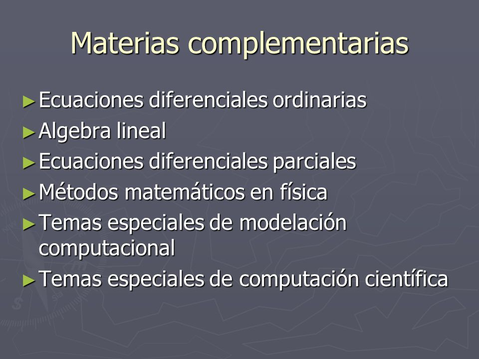 Materias complementarias Ecuaciones diferenciales ordinarias Ecuaciones diferenciales ordinarias Algebra lineal Algebra lineal Ecuaciones diferenciales parciales Ecuaciones diferenciales parciales Métodos matemáticos en física Métodos matemáticos en física Temas especiales de modelación computacional Temas especiales de modelación computacional Temas especiales de computación científica Temas especiales de computación científica