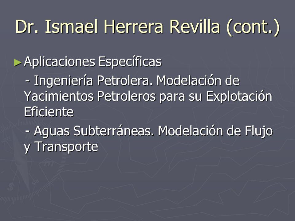 Dr. Ismael Herrera Revilla (cont.) Aplicaciones Específicas Aplicaciones Específicas - Ingeniería Petrolera. Modelación de Yacimientos Petroleros para