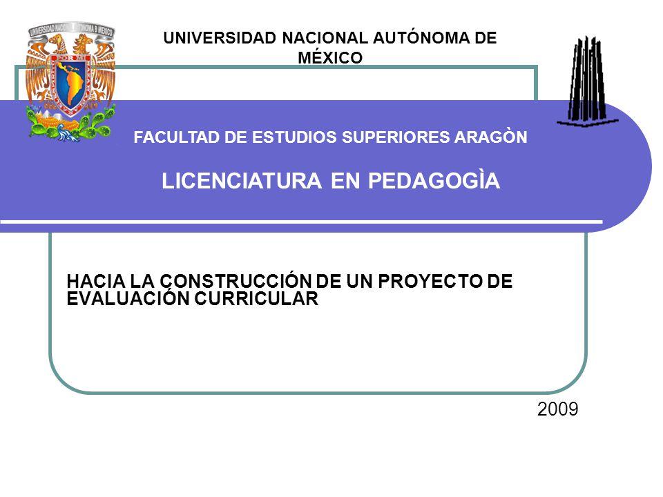 HACIA LA CONSTRUCCIÓN DE UN PROYECTO DE EVALUACIÓN CURRICULAR 2009 UNIVERSIDAD NACIONAL AUTÓNOMA DE MÉXICO FACULTAD DE ESTUDIOS SUPERIORES ARAGÒN LICENCIATURA EN PEDAGOGÌA