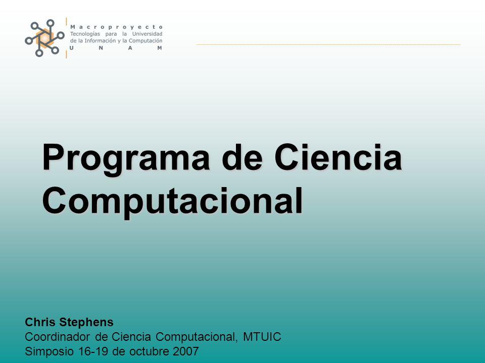 Programa de Ciencia Computacional Chris Stephens Coordinador de Ciencia Computacional, MTUIC Simposio 16-19 de octubre 2007