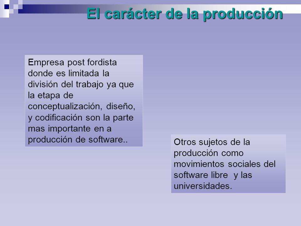 El carácter de la producción Empresa post fordista donde es limitada la división del trabajo ya que la etapa de conceptualización, diseño, y codificación son la parte mas importante en a producción de software..