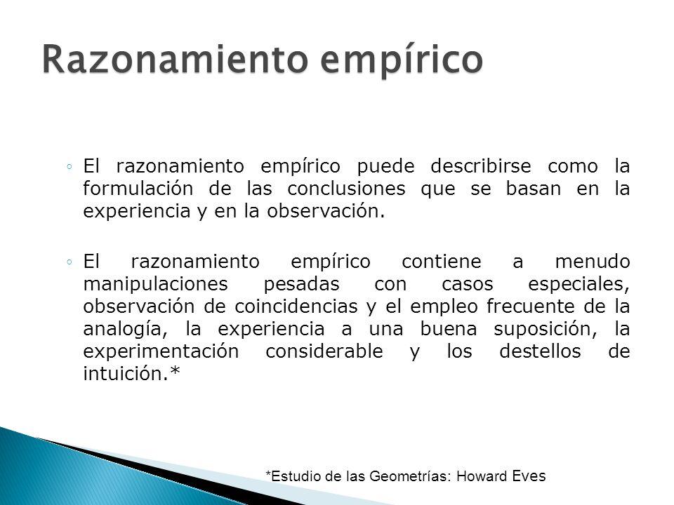 Razonamiento empírico El razonamiento empírico puede describirse como la formulación de las conclusiones que se basan en la experiencia y en la observ