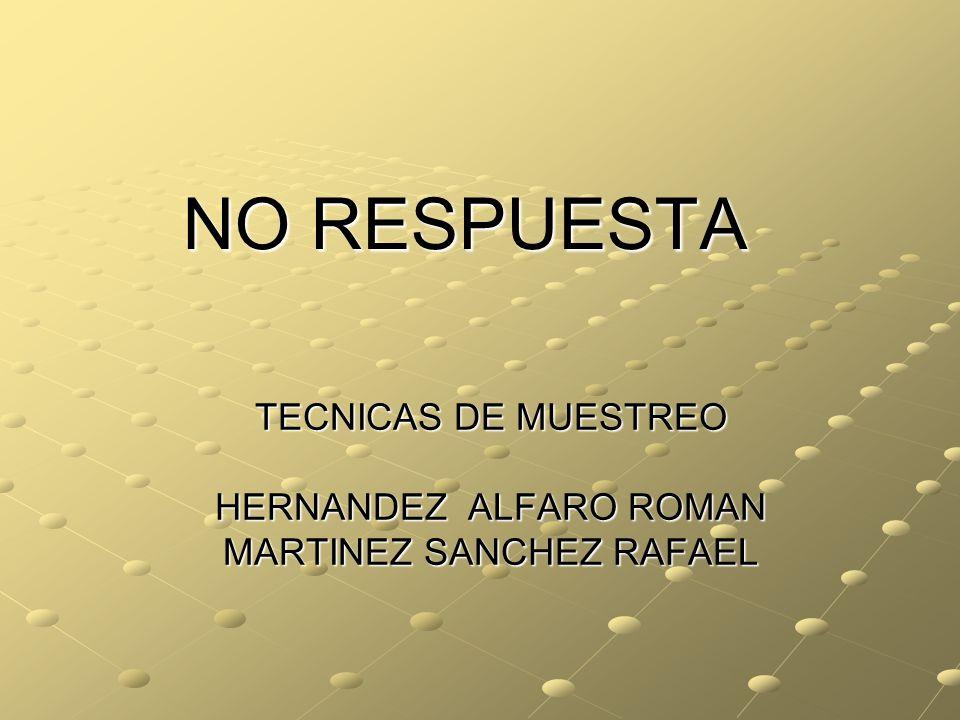 NO RESPUESTA TECNICAS DE MUESTREO HERNANDEZ ALFARO ROMAN MARTINEZ SANCHEZ RAFAEL