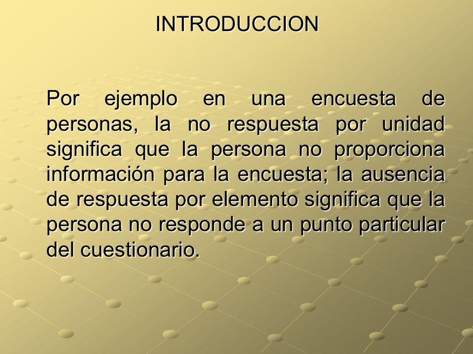 INTRODUCCION Por ejemplo en una encuesta de personas, la no respuesta por unidad significa que la persona no proporciona información para la encuesta; la ausencia de respuesta por elemento significa que la persona no responde a un punto particular del cuestionario.