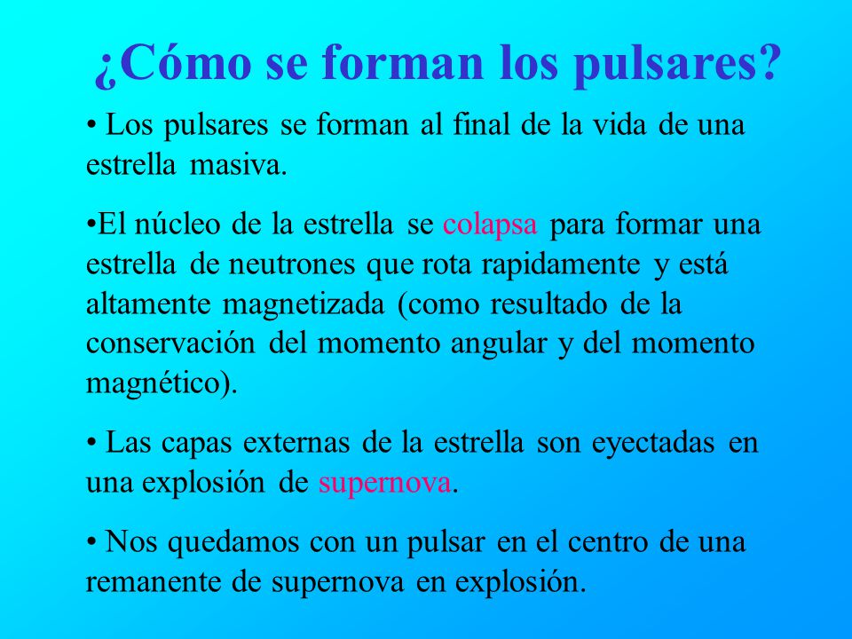 ¿Cómo se forman los pulsares? Los pulsares se forman al final de la vida de una estrella masiva. El núcleo de la estrella se colapsa para formar una e