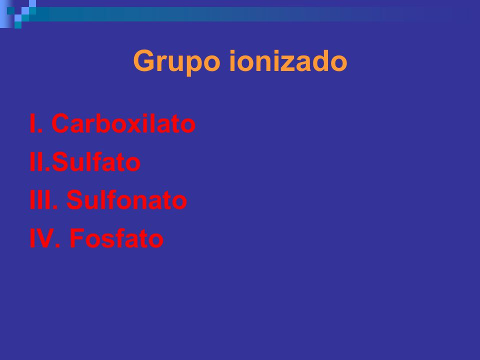 Grupo ionizado I. Carboxilato II.Sulfato III. Sulfonato IV. Fosfato