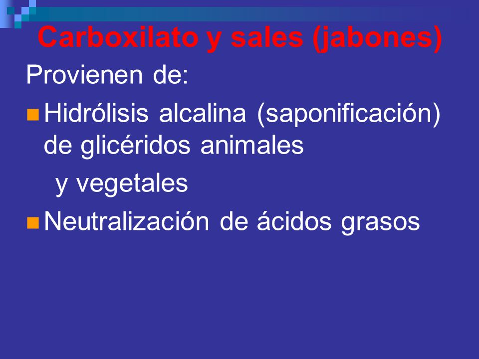 Carboxilato y sales (jabones) Provienen de: Hidrólisis alcalina (saponificación) de glicéridos animales y vegetales Neutralización de ácidos grasos