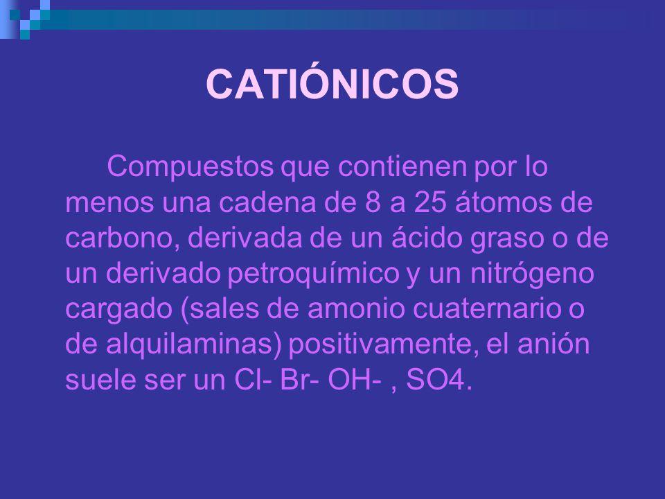 CATIÓNICOS Compuestos que contienen por lo menos una cadena de 8 a 25 átomos de carbono, derivada de un ácido graso o de un derivado petroquímico y un
