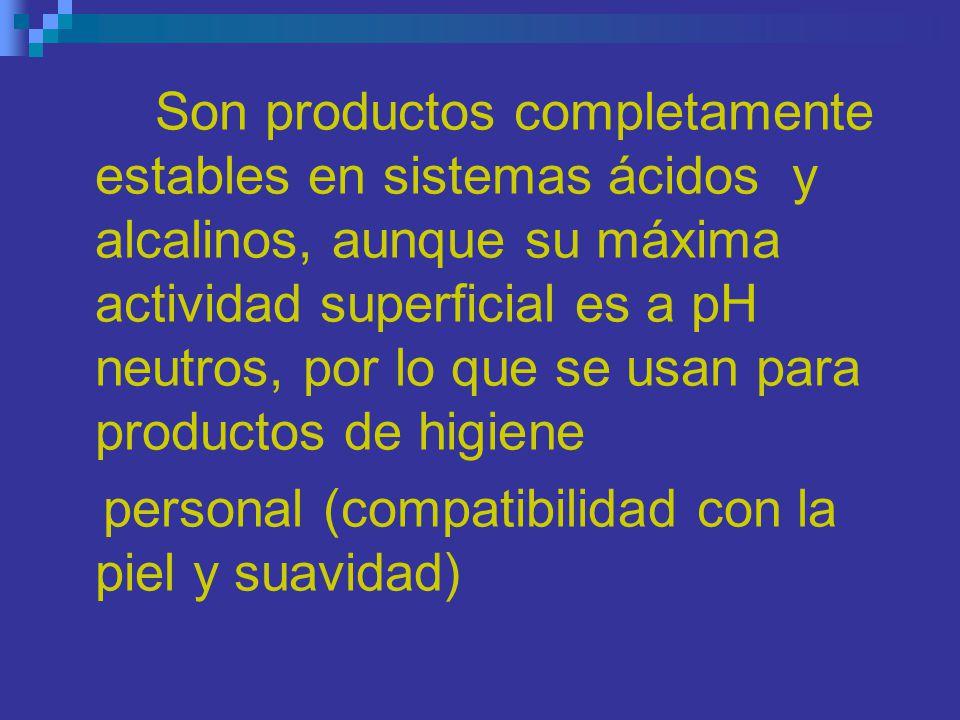 Son productos completamente estables en sistemas ácidos y alcalinos, aunque su máxima actividad superficial es a pH neutros, por lo que se usan para p