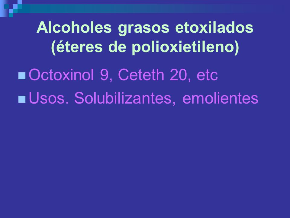 Alcoholes grasos etoxilados (éteres de polioxietileno) Octoxinol 9, Ceteth 20, etc Usos. Solubilizantes, emolientes