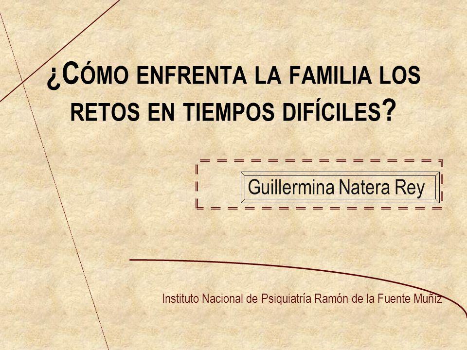 ¿C ÓMO ENFRENTA LA FAMILIA LOS RETOS EN TIEMPOS DIFÍCILES ? Guillermina Natera Rey Instituto Nacional de Psiquiatría Ramón de la Fuente Muñíz
