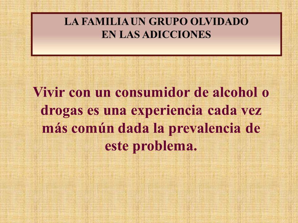 Vivir con un consumidor de alcohol o drogas es una experiencia cada vez más común dada la prevalencia de este problema. LA FAMILIA UN GRUPO OLVIDADO E
