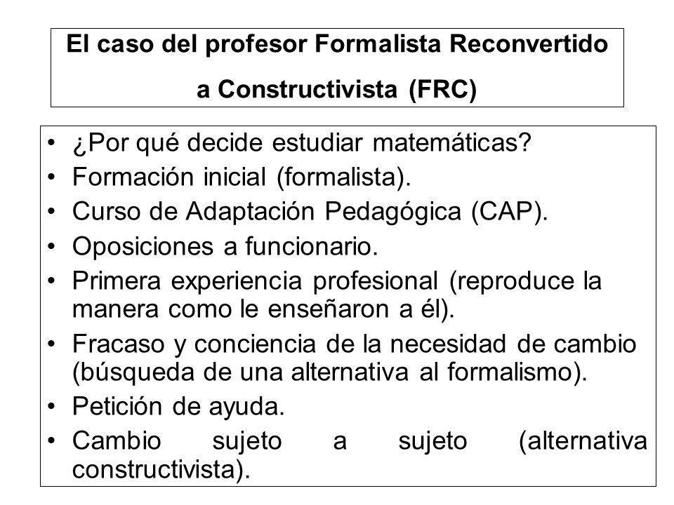 El caso del profesor Formalista Reconvertido a Constructivista (FRC) ¿Por qué decide estudiar matemáticas? Formación inicial (formalista). Curso de Ad