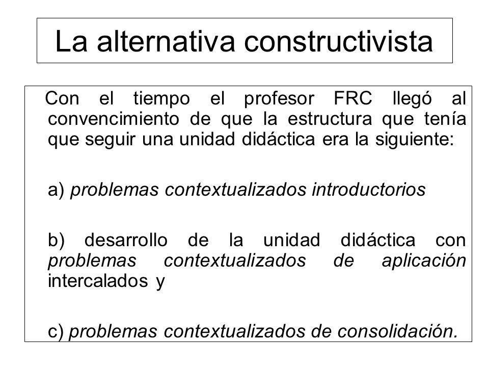 La alternativa constructivista Con el tiempo el profesor FRC llegó al convencimiento de que la estructura que tenía que seguir una unidad didáctica er