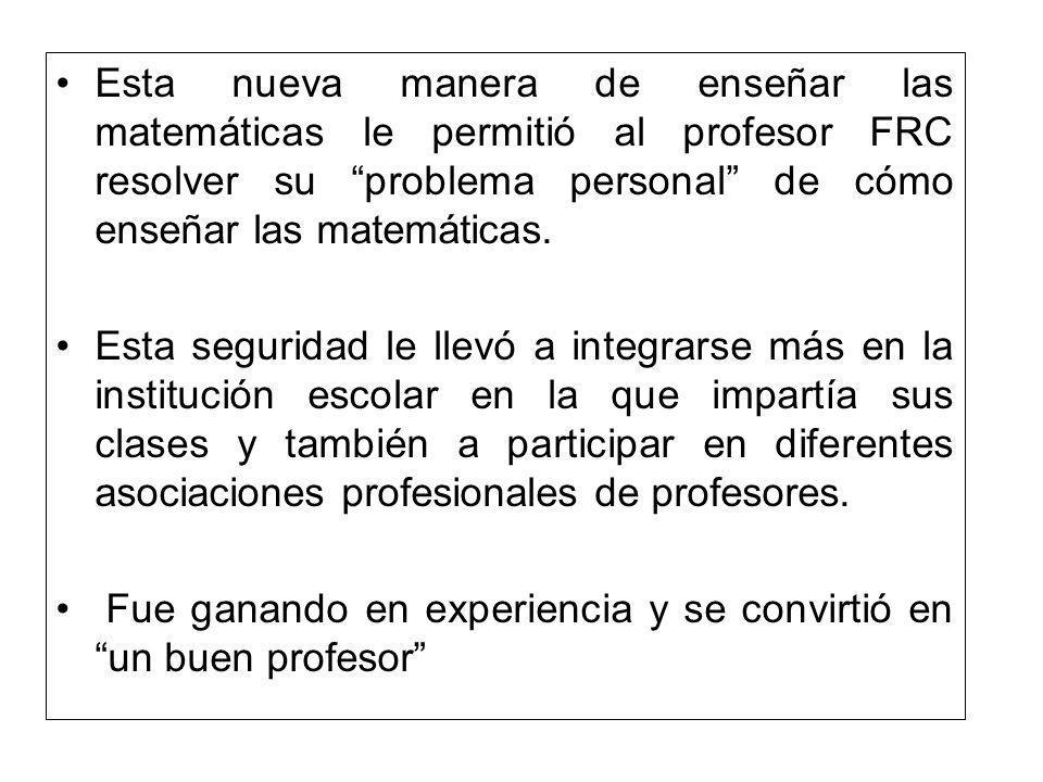 Esta nueva manera de enseñar las matemáticas le permitió al profesor FRC resolver su problema personal de cómo enseñar las matemáticas. Esta seguridad