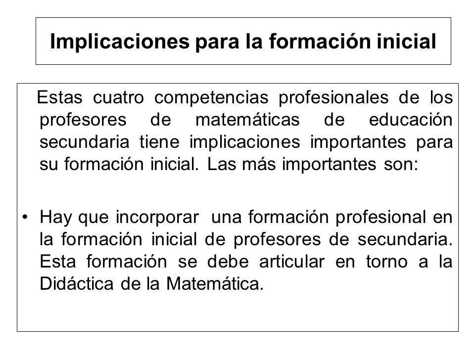 Implicaciones para la formación inicial Estas cuatro competencias profesionales de los profesores de matemáticas de educación secundaria tiene implica