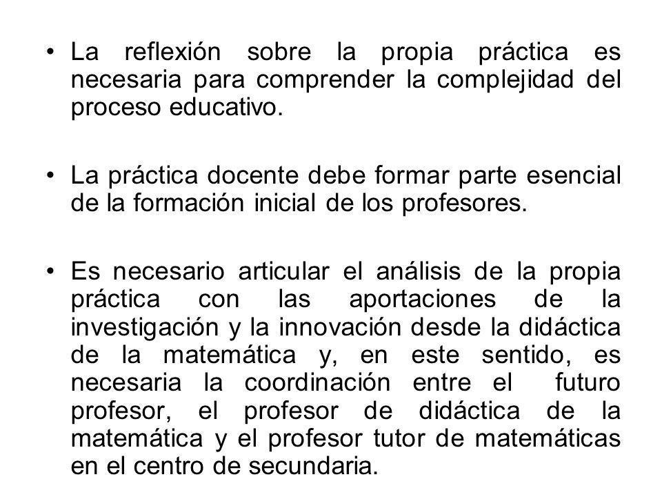 La reflexión sobre la propia práctica es necesaria para comprender la complejidad del proceso educativo. La práctica docente debe formar parte esencia