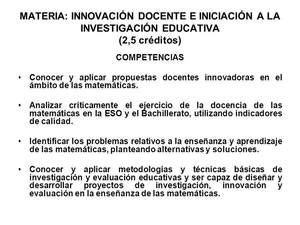 MATERIA: INNOVACIÓN DOCENTE E INICIACIÓN A LA INVESTIGACIÓN EDUCATIVA (2,5 créditos) COMPETENCIAS Conocer y aplicar propuestas docentes innovadoras en
