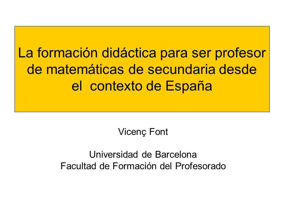 La formación didáctica para ser profesor de matemáticas de secundaria desde el contexto de España Vicenç Font Universidad de Barcelona Facultad de For