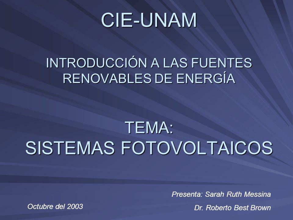 CIE-UNAM INTRODUCCIÓN A LAS FUENTES RENOVABLES DE ENERGÍA TEMA: SISTEMAS FOTOVOLTAICOS Octubre del 2003 Presenta: Sarah Ruth Messina Dr. Roberto Best