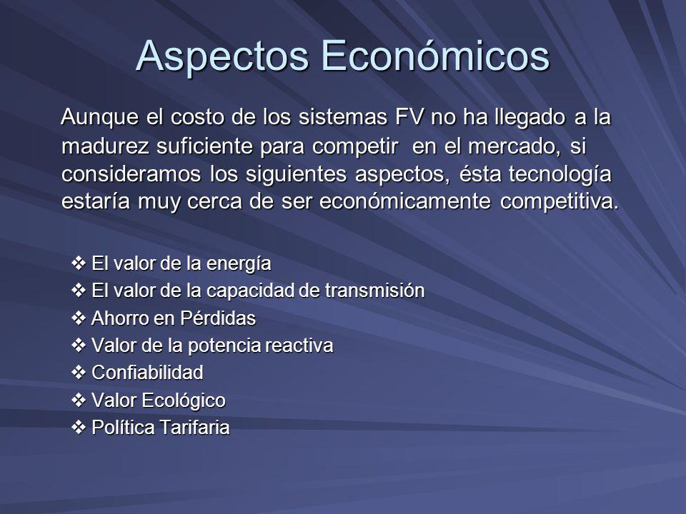 Aspectos Económicos Aunque el costo de los sistemas FV no ha llegado a la madurez suficiente para competir en el mercado, si consideramos los siguient