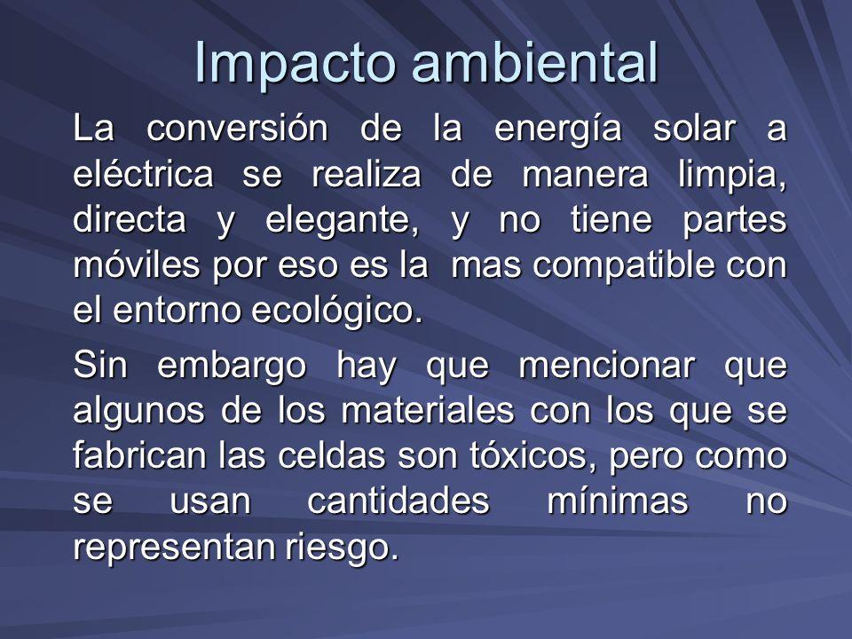 Impacto ambiental La conversión de la energía solar a eléctrica se realiza de manera limpia, directa y elegante, y no tiene partes móviles por eso es