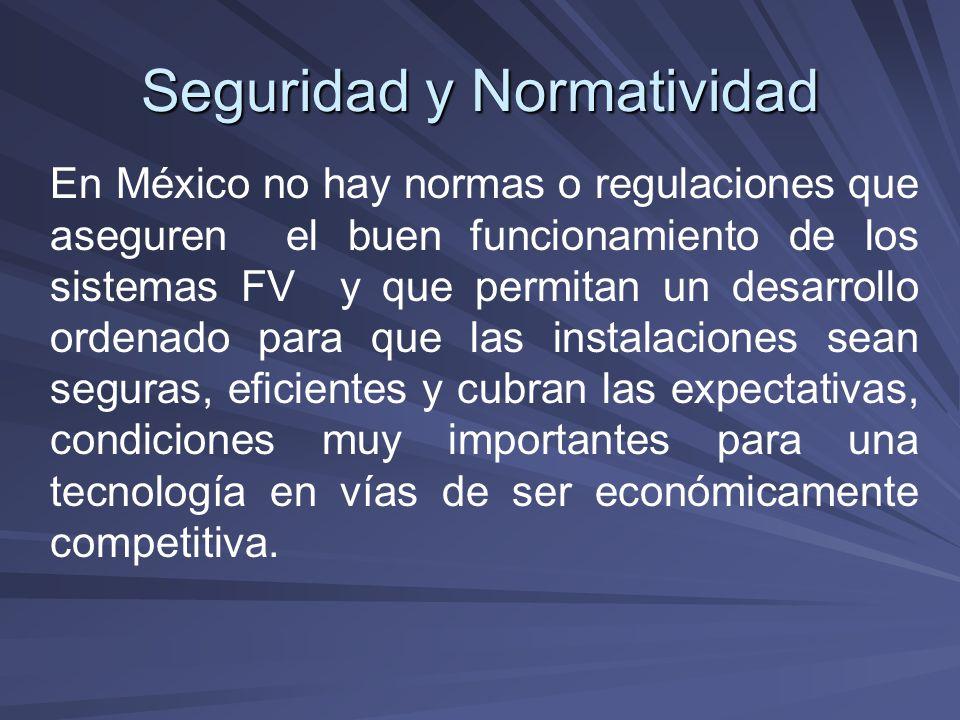Seguridad y Normatividad En México no hay normas o regulaciones que aseguren el buen funcionamiento de los sistemas FV y que permitan un desarrollo or