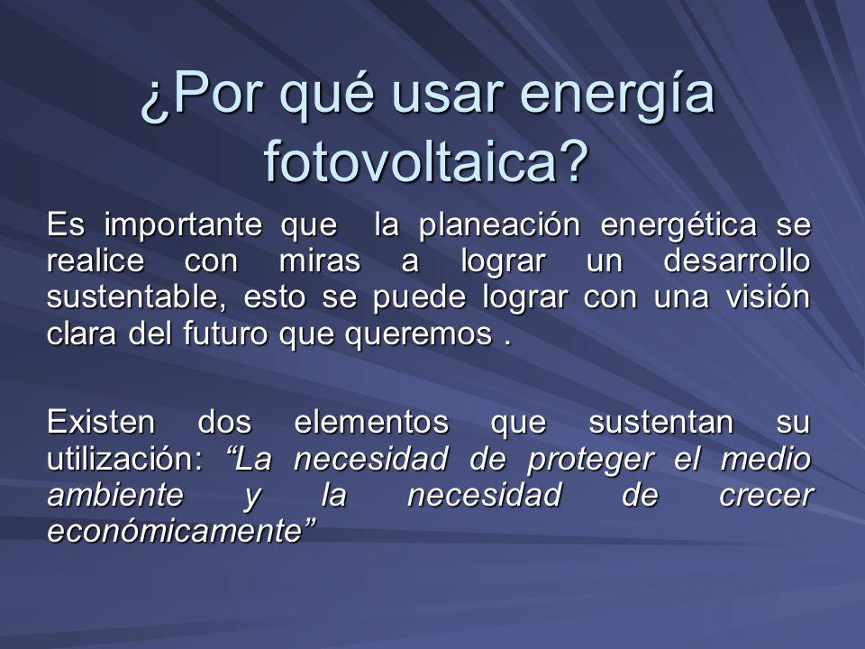 ¿Por qué usar energía fotovoltaica? Es importante que la planeación energética se realice con miras a lograr un desarrollo sustentable, esto se puede