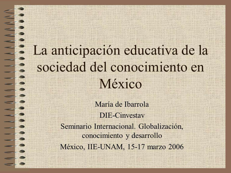 La anticipación educativa de la sociedad del conocimiento en México María de Ibarrola DIE-Cinvestav Seminario Internacional. Globalización, conocimien