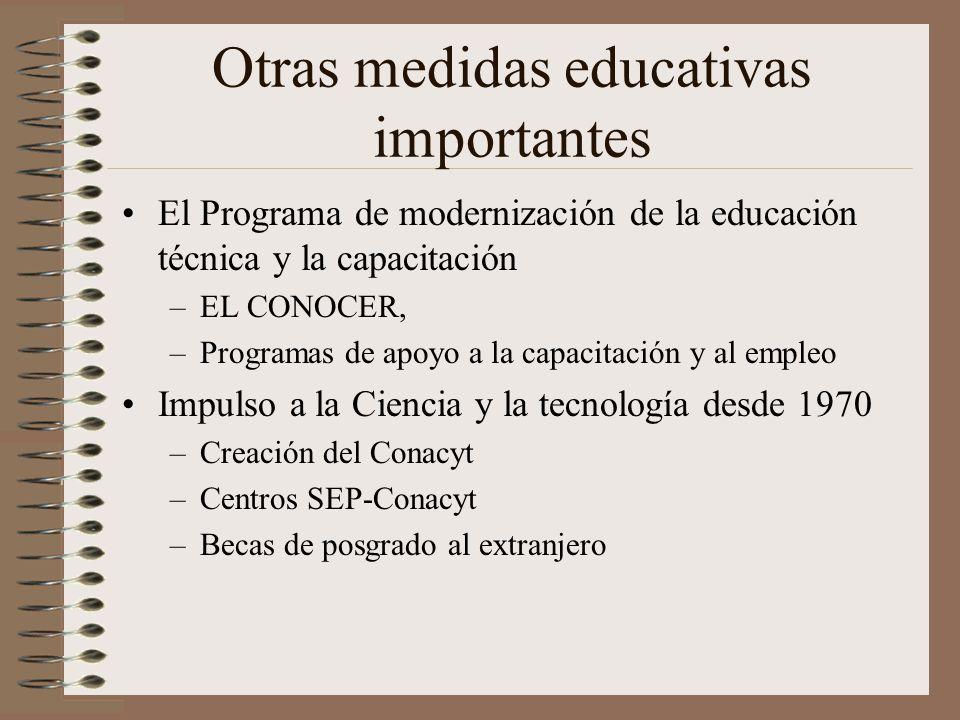 Otras medidas educativas importantes El Programa de modernización de la educación técnica y la capacitación –EL CONOCER, –Programas de apoyo a la capacitación y al empleo Impulso a la Ciencia y la tecnología desde 1970 –Creación del Conacyt –Centros SEP-Conacyt –Becas de posgrado al extranjero