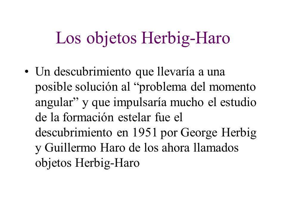 Los objetos Herbig-Haro Un descubrimiento que llevaría a una posible solución al problema del momento angular y que impulsaría mucho el estudio de la formación estelar fue el descubrimiento en 1951 por George Herbig y Guillermo Haro de los ahora llamados objetos Herbig-Haro