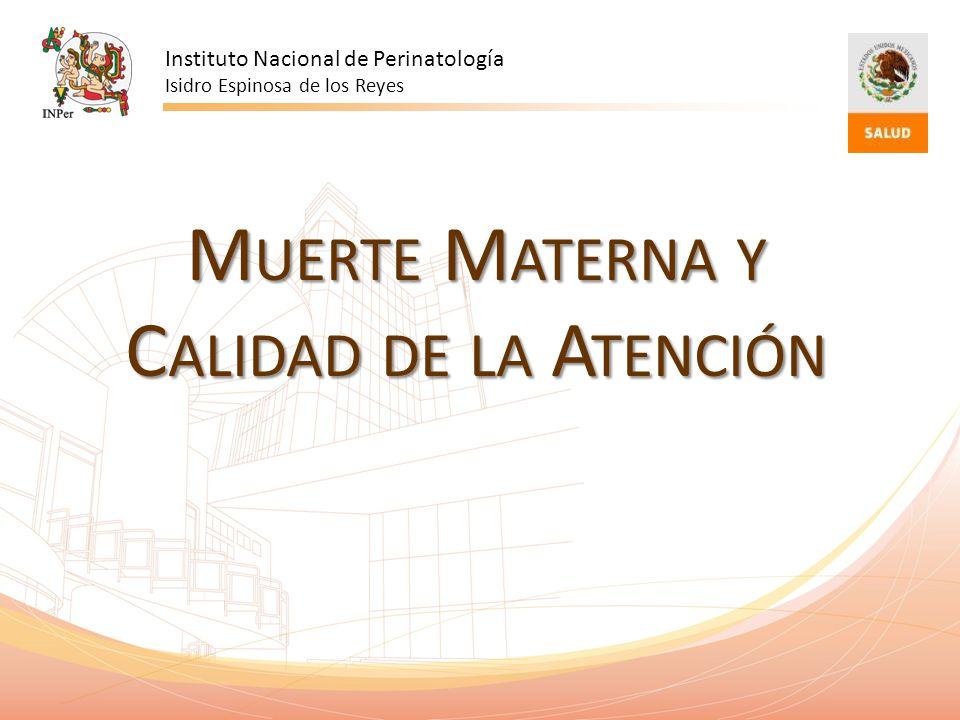 M UERTE M ATERNA Y C ALIDAD DE LA A TENCIÓN Instituto Nacional de Perinatología Isidro Espinosa de los Reyes