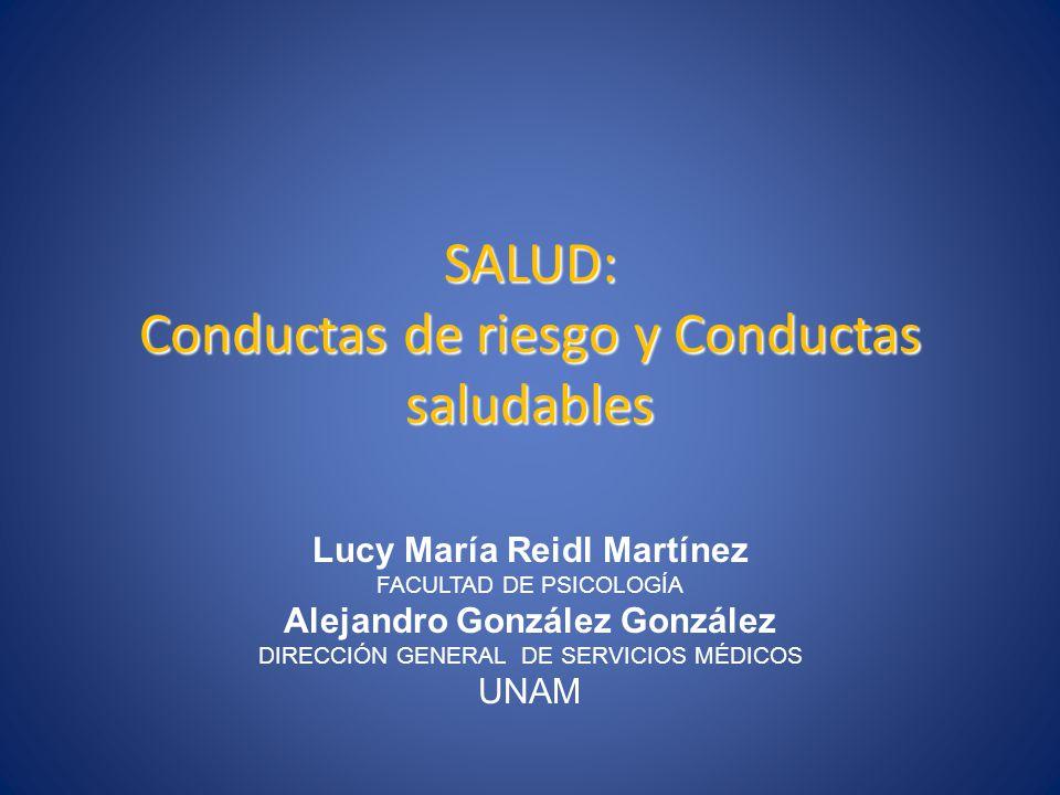 SALUD: Conductas de riesgo y Conductas saludables Lucy María Reidl Martínez FACULTAD DE PSICOLOGÍA Alejandro González González DIRECCIÓN GENERAL DE SE