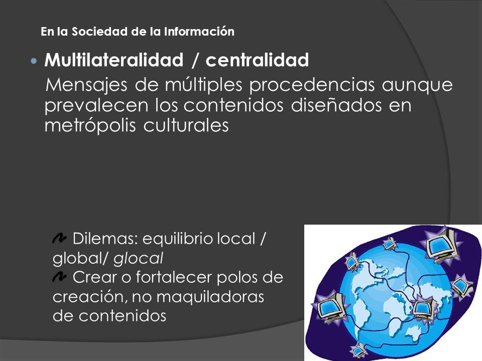 Multilateralidad / centralidad Mensajes de múltiples procedencias aunque prevalecen los contenidos diseñados en metrópolis culturales En la Sociedad de la Información Dilemas: equilibrio local / global/ glocal Crear o fortalecer polos de creación, no maquiladoras de contenidos