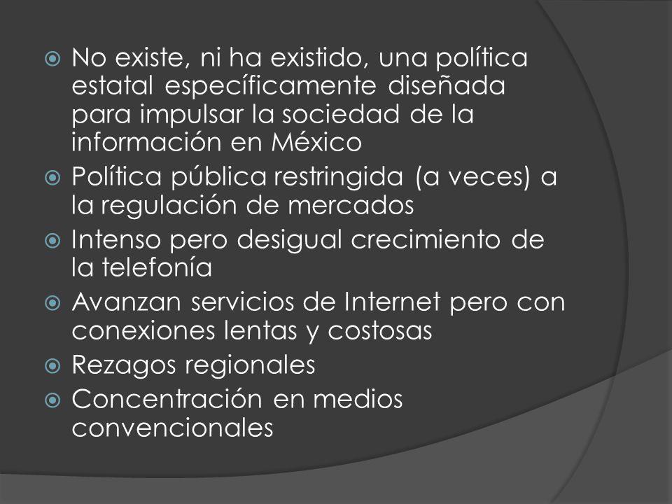 No existe, ni ha existido, una política estatal específicamente diseñada para impulsar la sociedad de la información en México Política pública restringida (a veces) a la regulación de mercados Intenso pero desigual crecimiento de la telefonía Avanzan servicios de Internet pero con conexiones lentas y costosas Rezagos regionales Concentración en medios convencionales