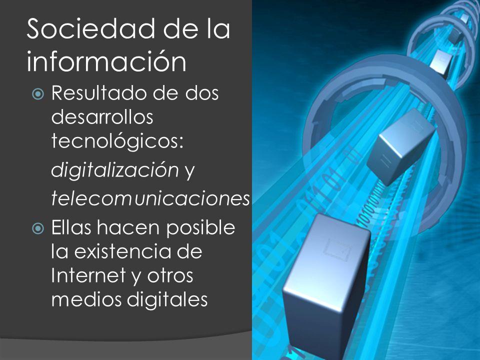 Resultado de dos desarrollos tecnológicos: digitalización y telecomunicaciones Ellas hacen posible la existencia de Internet y otros medios digitales Sociedad de la información