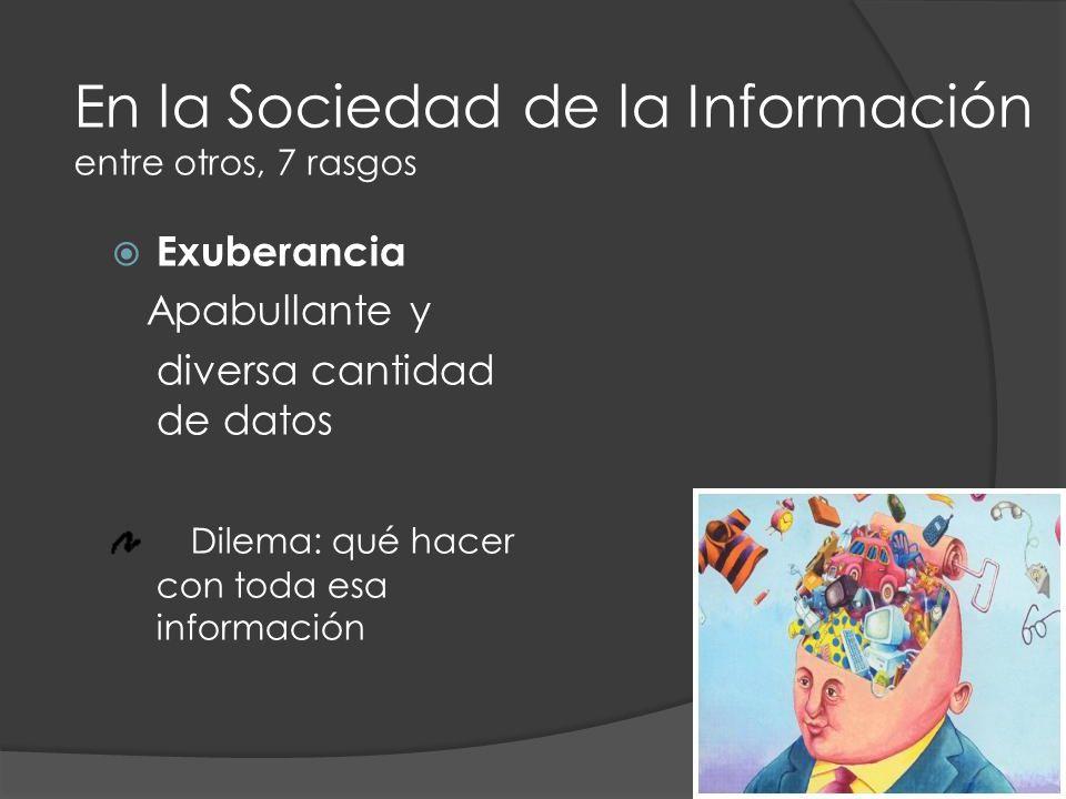 Exuberancia Apabullante y diversa cantidad de datos Dilema: qué hacer con toda esa información En la Sociedad de la Información entre otros, 7 rasgos