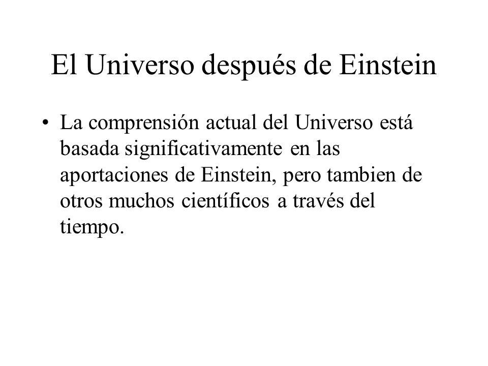 El Universo después de Einstein La comprensión actual del Universo está basada significativamente en las aportaciones de Einstein, pero tambien de otr