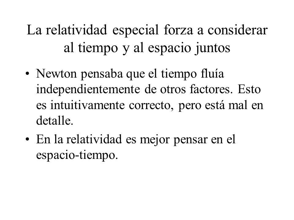La relatividad especial forza a considerar al tiempo y al espacio juntos Newton pensaba que el tiempo fluía independientemente de otros factores. Esto