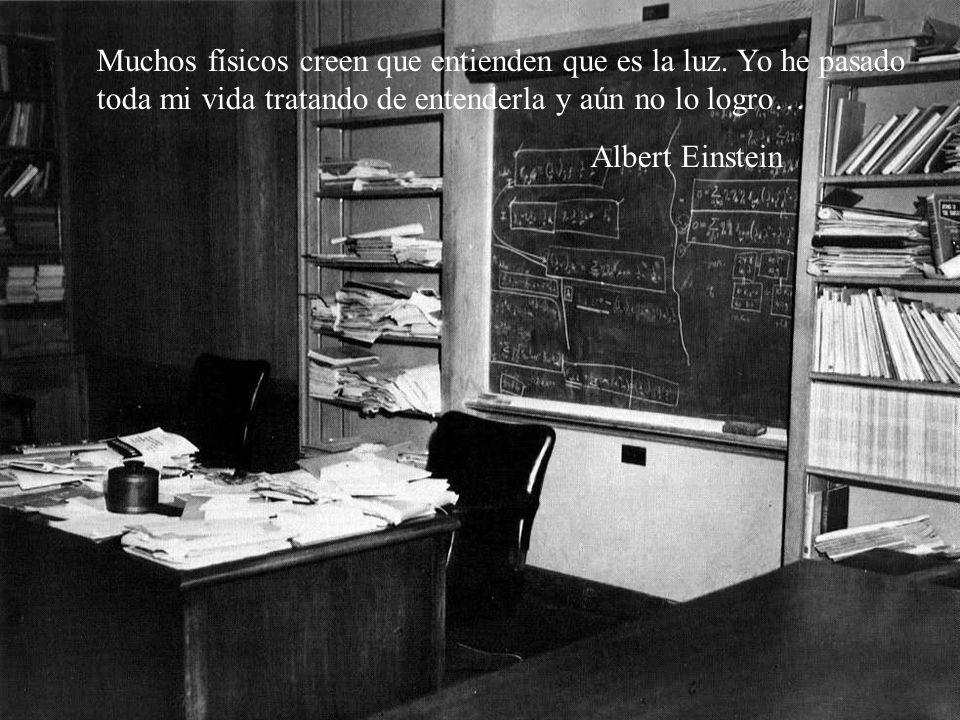 Muchos físicos creen que entienden que es la luz. Yo he pasado toda mi vida tratando de entenderla y aún no lo logro… Albert Einstein