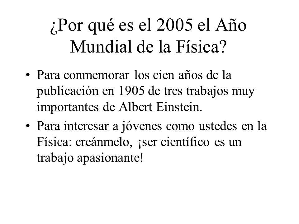 ¿Por qué es el 2005 el Año Mundial de la Física? Para conmemorar los cien años de la publicación en 1905 de tres trabajos muy importantes de Albert Ei