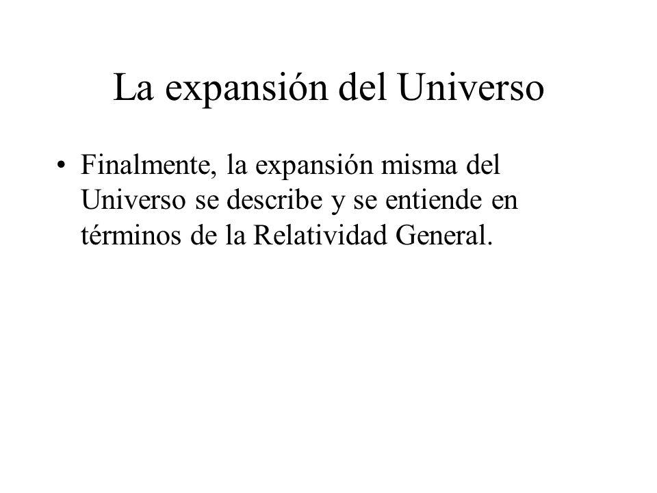 La expansión del Universo Finalmente, la expansión misma del Universo se describe y se entiende en términos de la Relatividad General.