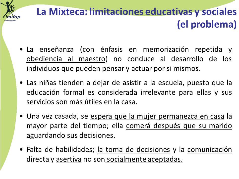 La Mixteca: limitaciones educativas y sociales (el problema) La enseñanza (con énfasis en memorización repetida y obediencia al maestro) no conduce al