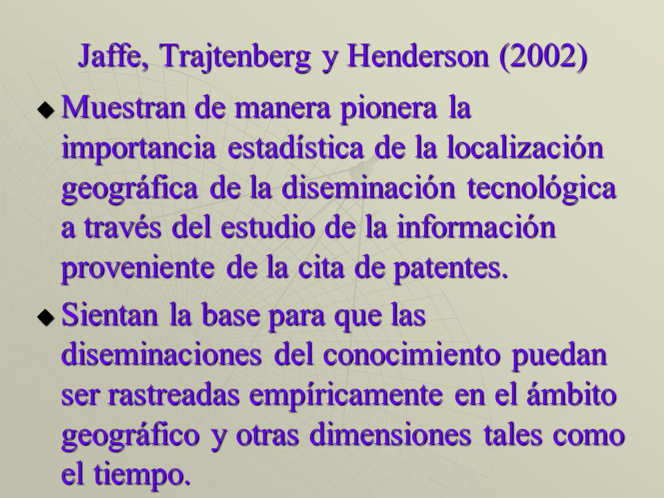 Jaffe, Trajtenberg y Henderson (2002) Muestran de manera pionera la importancia estadística de la localización geográfica de la diseminación tecnológica a través del estudio de la información proveniente de la cita de patentes.