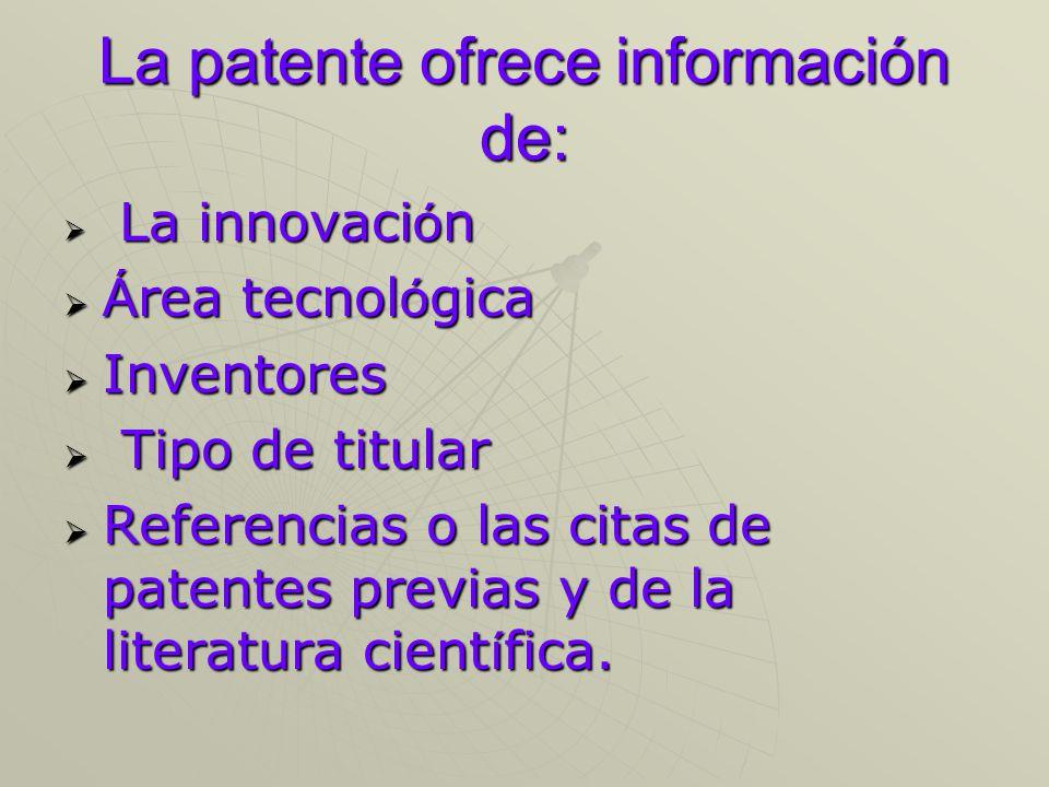 La patente ofrece información de: La innovaci ó n La innovaci ó n Á rea tecnol ó gica Á rea tecnol ó gica Inventores Inventores Tipo de titular Tipo de titular Referencias o las citas de patentes previas y de la literatura cient í fica.
