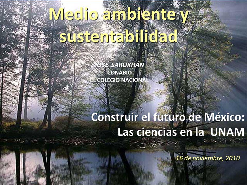 Medio ambiente y sustentabilidad 16 de noviembre, 2010 JOSÉ SARUKHÁN JOSÉ SARUKHÁN CONABIO EL COLEGIO NACIONAL Construir el futuro de México: Las ciencias en la UNAM