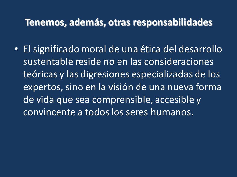 El significado moral de una ética del desarrollo sustentable reside no en las consideraciones teóricas y las digresiones especializadas de los expertos, sino en la visión de una nueva forma de vida que sea comprensible, accesible y convincente a todos los seres humanos.