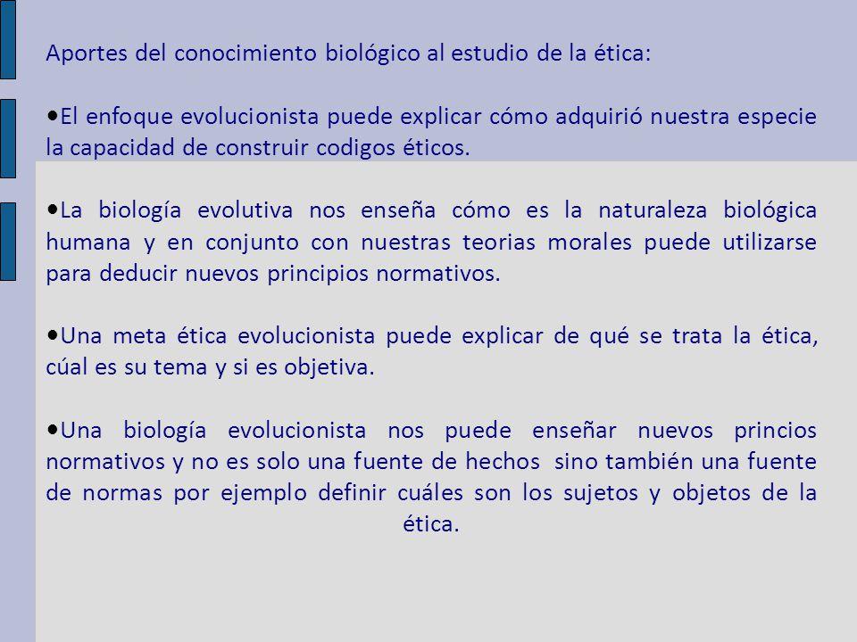 Aportes del conocimiento biológico al estudio de la ética: El enfoque evolucionista puede explicar cómo adquirió nuestra especie la capacidad de construir codigos éticos.