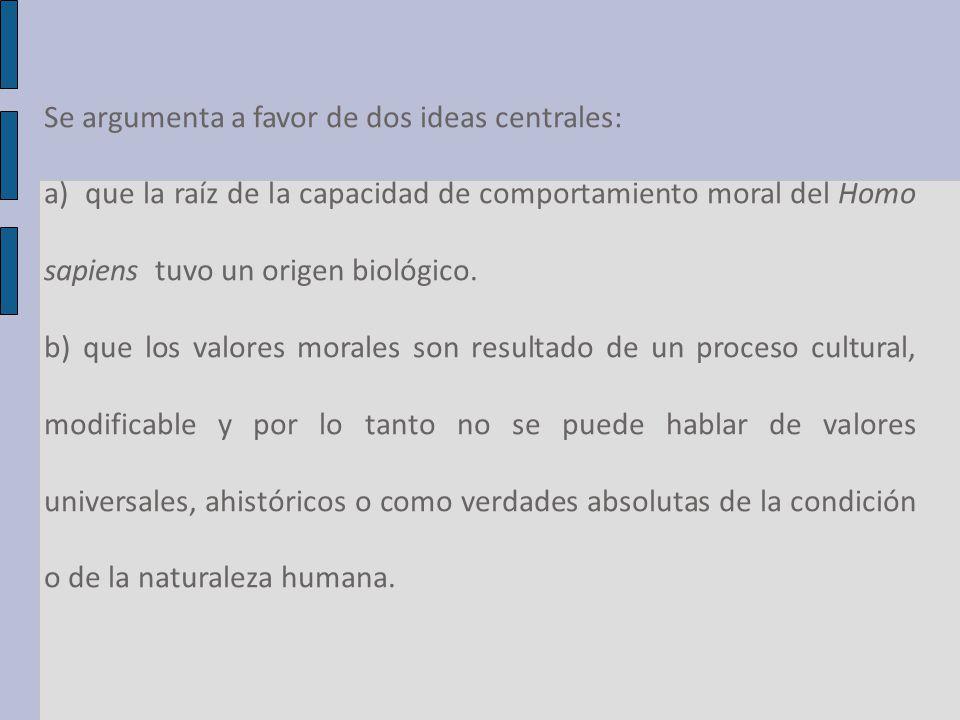 Se argumenta a favor de dos ideas centrales: a) que la raíz de la capacidad de comportamiento moral del Homo sapiens tuvo un origen biológico.